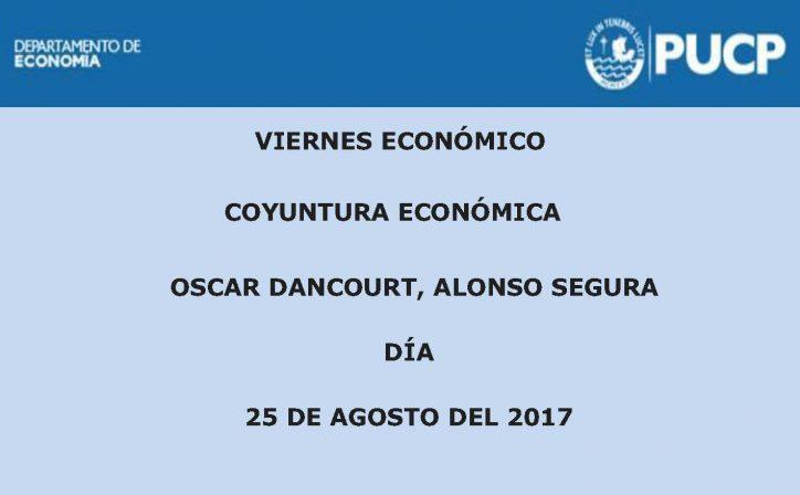 Viernes Económico | Coyuntura económica. Oscar Dancourt, Alonso Segura. 25 de agosto de 2017.